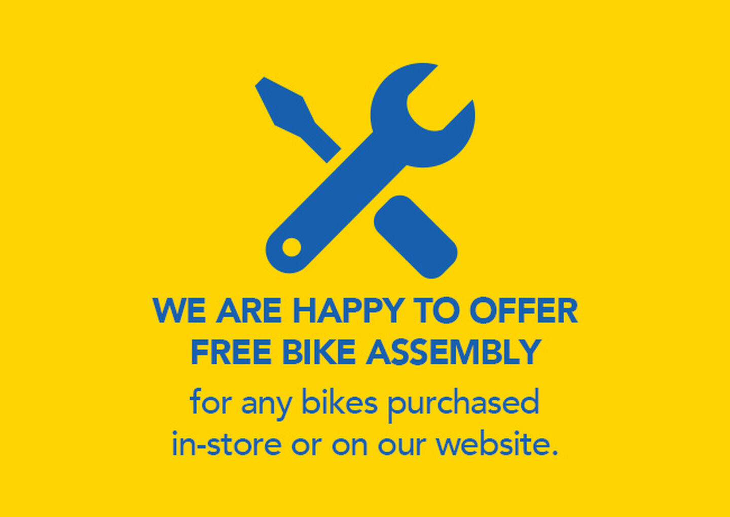 WE ARE HAPPY TO OFFER FREE BIKE ASSEMBLY for any bikes purchased in-store or on our website.